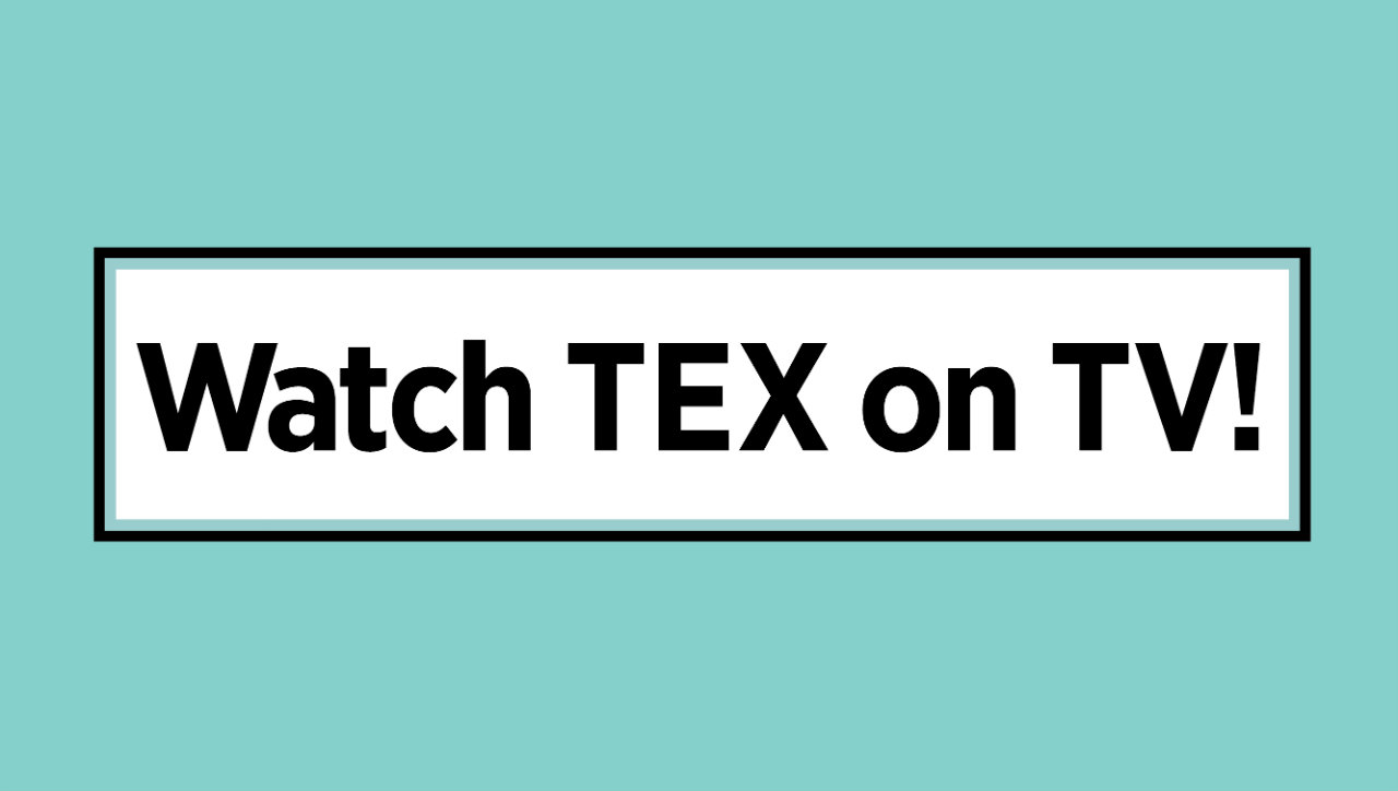 Watch TEX on TV!